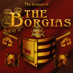 Now you can learn about the Borgias!